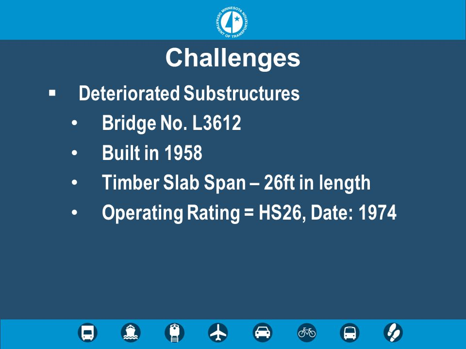 Challenges  Deteriorated Substructures Bridge No. L3612 Built in 1958 Timber Slab Span – 26ft in length Operating Rating = HS26, Date: 1974
