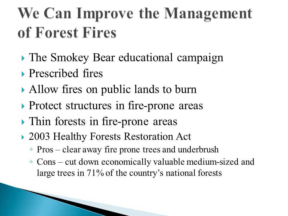  The Smokey Bear educational campaign  Prescribed fires  Allow fires on public lands to burn  Protect structures in fire-prone areas  Thin forests in fire-prone areas  2003 Healthy Forests Restoration Act ◦ Pros – clear away fire prone trees and underbrush ◦ Cons – cut down economically valuable medium-sized and large trees in 71% of the country's national forests