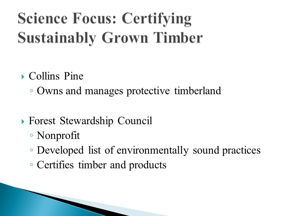  Collins Pine ◦ Owns and manages protective timberland  Forest Stewardship Council ◦ Nonprofit ◦ Developed list of environmentally sound practices ◦
