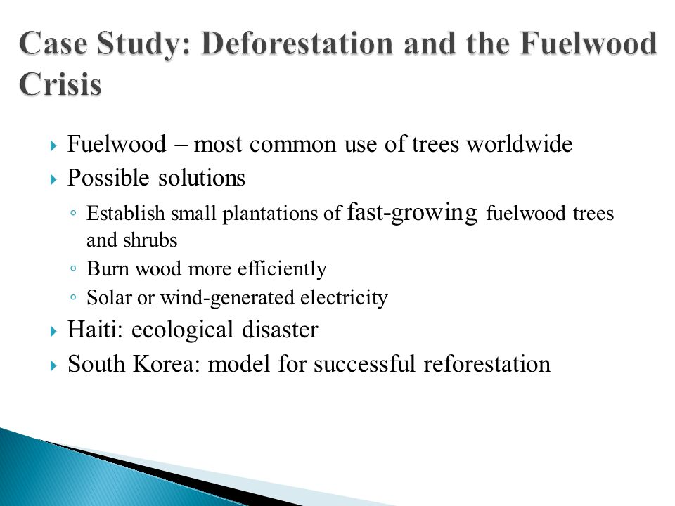  Fuelwood – most common use of trees worldwide  Possible solutions ◦ Establish small plantations of fast-growing fuelwood trees and shrubs ◦ Burn wood more efficiently ◦ Solar or wind-generated electricity  Haiti: ecological disaster  South Korea: model for successful reforestation