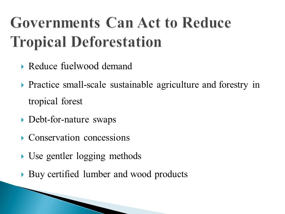  Reduce fuelwood demand  Practice small-scale sustainable agriculture and forestry in tropical forest  Debt-for-nature swaps  Conservation concess
