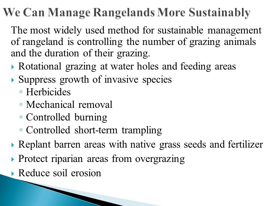 The most widely used method for sustainable management of rangeland is controlling the number of grazing animals and the duration of their grazing.