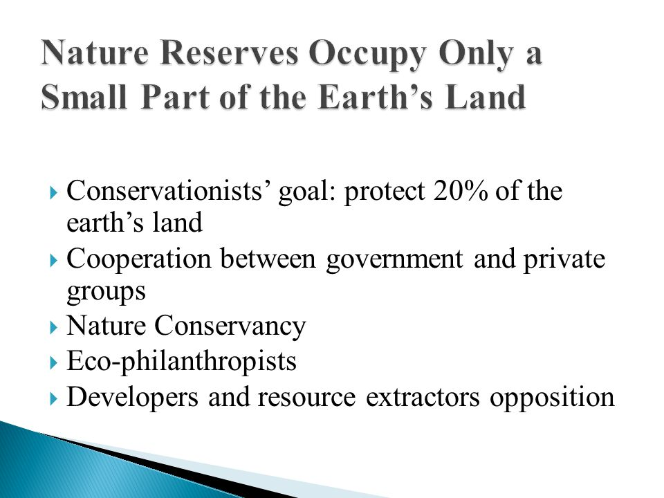  Conservationists' goal: protect 20% of the earth's land  Cooperation between government and private groups  Nature Conservancy  Eco-philanthropists  Developers and resource extractors opposition