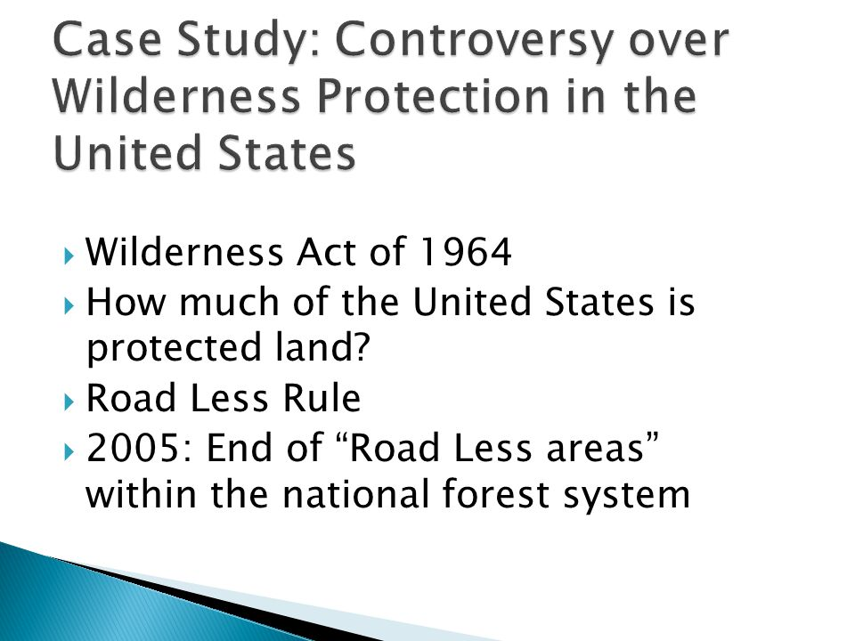 " Wilderness Act of 1964  How much of the United States is protected land?  Road Less Rule  2005: End of ""Road Less areas"" within the national fore"