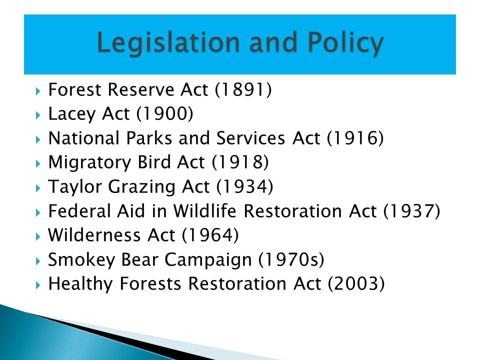  Forest Reserve Act (1891)  Lacey Act (1900)  National Parks and Services Act (1916)  Migratory Bird Act (1918)  Taylor Grazing Act (1934)  Fede