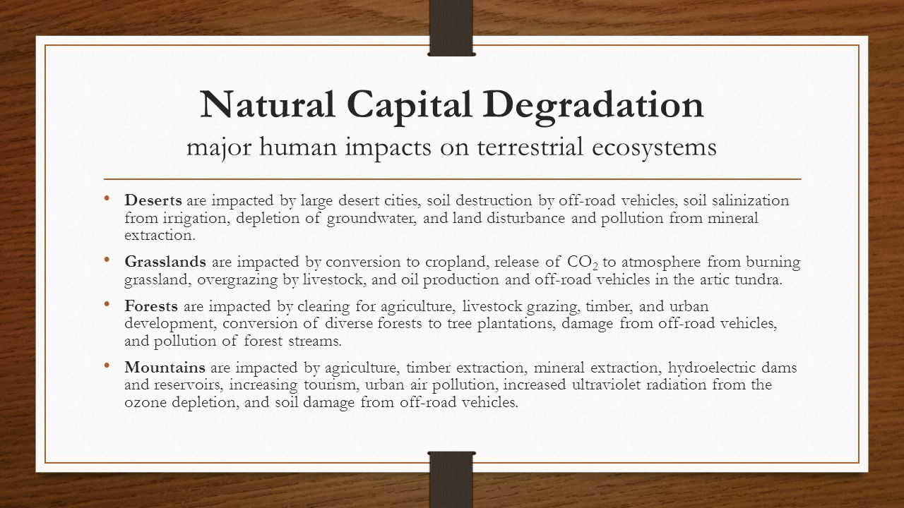 Natural Capital Degradation major human impacts on terrestrial ecosystems Deserts are impacted by large desert cities, soil destruction by off-road ve
