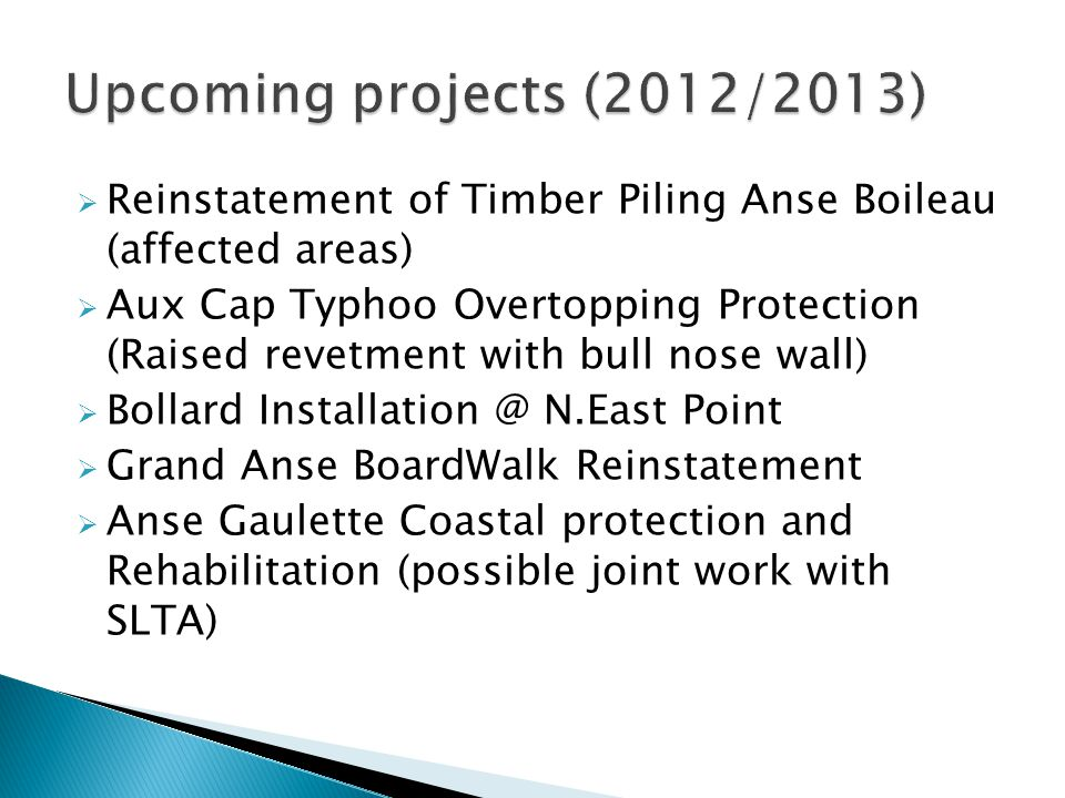  Reinstatement of Timber Piling Anse Boileau (affected areas)  Aux Cap Typhoo Overtopping Protection (Raised revetment with bull nose wall)  Bollard Installation @ N.East Point  Grand Anse BoardWalk Reinstatement  Anse Gaulette Coastal protection and Rehabilitation (possible joint work with SLTA)
