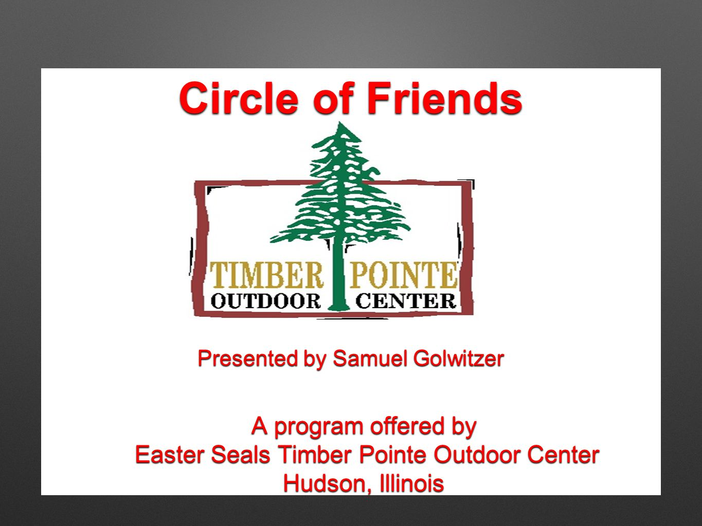 Circle of Friends A program offered by Easter Seals Timber Pointe Outdoor Center Easter Seals Timber Pointe Outdoor Center Hudson, Illinois Presented by Samuel Golwitzer