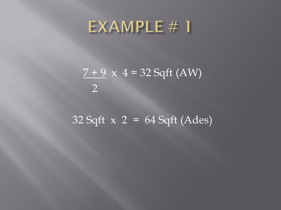 7 + 9 x 4 = 32 Sqft (AW) 2 32 Sqft x 2 = 64 Sqft (Ades)