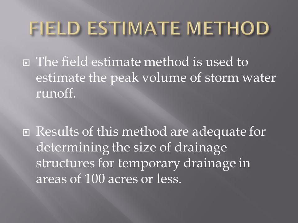  The field estimate method is used to estimate the peak volume of storm water runoff.
