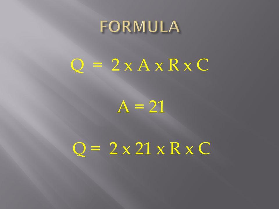 Q = 2 x A x R x C A = 21 Q = 2 x 21 x R x C