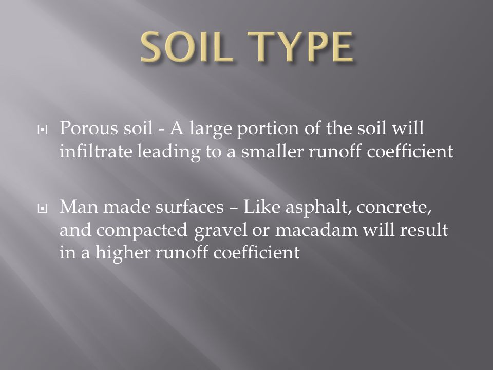  Porous soil - A large portion of the soil will infiltrate leading to a smaller runoff coefficient  Man made surfaces – Like asphalt, concrete, and compacted gravel or macadam will result in a higher runoff coefficient