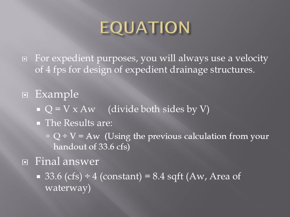  For expedient purposes, you will always use a velocity of 4 fps for design of expedient drainage structures.