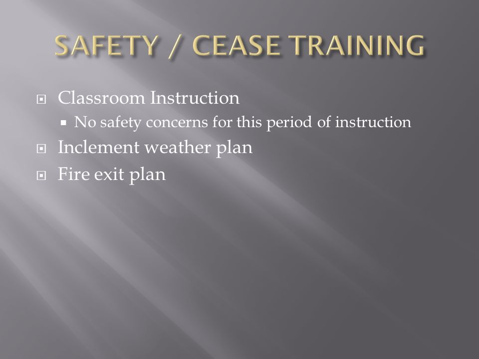  Classroom Instruction  No safety concerns for this period of instruction  Inclement weather plan  Fire exit plan