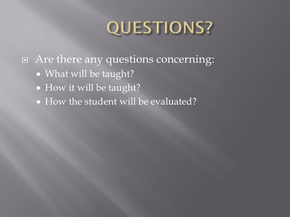  Are there any questions concerning:  What will be taught.