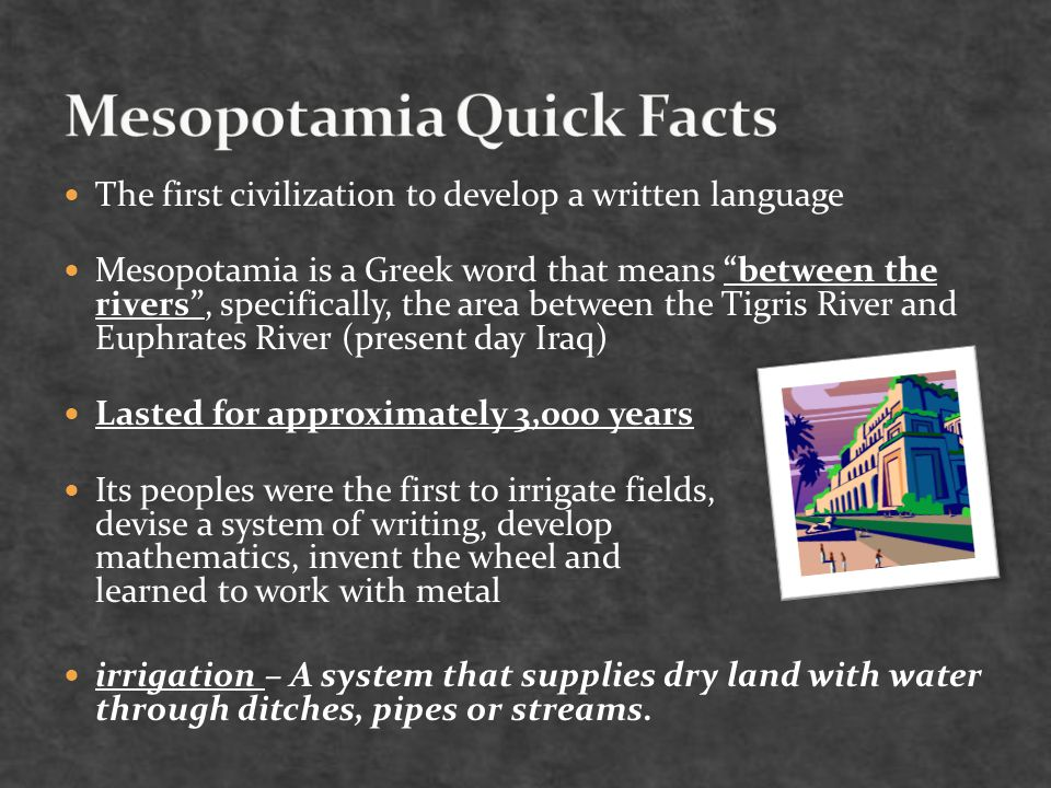The first civilization to develop a written language Mesopotamia is a Greek word that means between the rivers , specifically, the area between the Tigris River and Euphrates River (present day Iraq) Lasted for approximately 3,000 years Its peoples were the first to irrigate fields, devise a system of writing, develop mathematics, invent the wheel and learned to work with metal irrigation – A system that supplies dry land with water through ditches, pipes or streams.