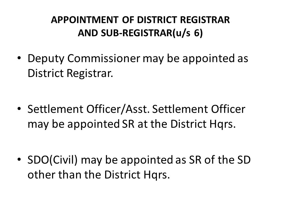 APPOINTMENT OF DISTRICT REGISTRAR AND SUB-REGISTRAR(u/s 6) Deputy Commissioner may be appointed as District Registrar. Settlement Officer/Asst. Settle