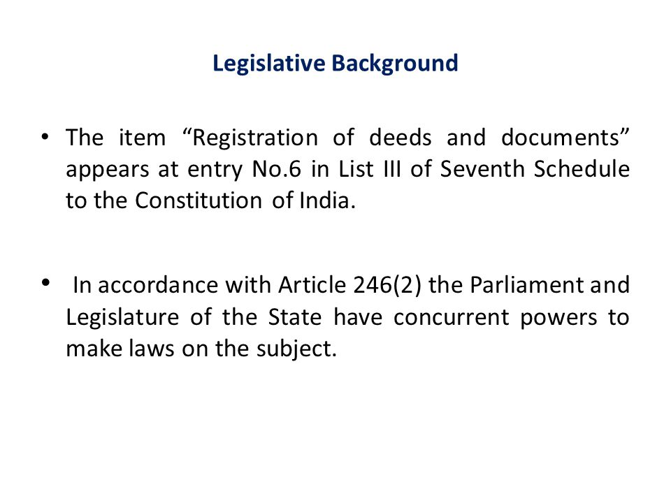 "Legislative Background The item ""Registration of deeds and documents"" appears at entry No.6 in List III of Seventh Schedule to the Constitution of Ind"