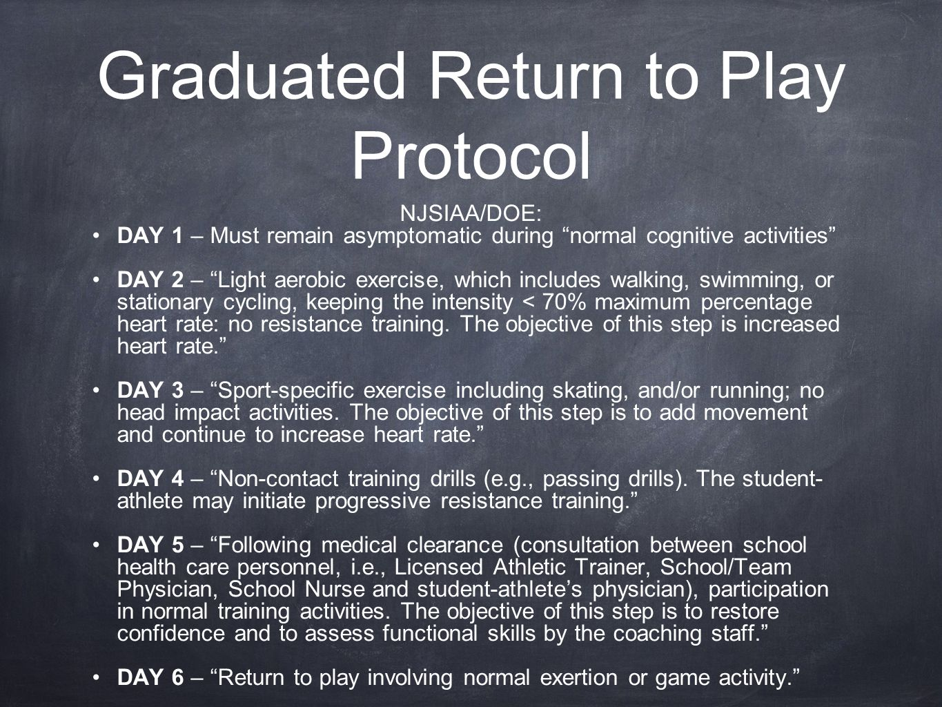 "Graduated Return to Play Protocol NJSIAA/DOE: DAY 1 – Must remain asymptomatic during ""normal cognitive activities"" DAY 2 – ""Light aerobic exercise, w"