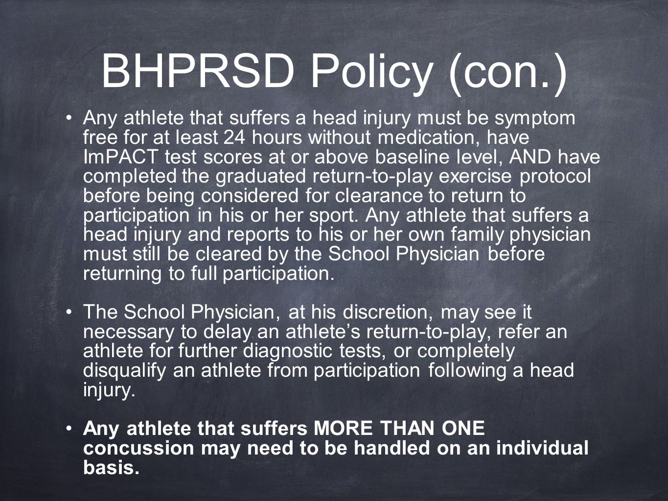 BHPRSD Policy (con.) Any athlete that suffers a head injury must be symptom free for at least 24 hours without medication, have ImPACT test scores at or above baseline level, AND have completed the graduated return-to-play exercise protocol before being considered for clearance to return to participation in his or her sport.