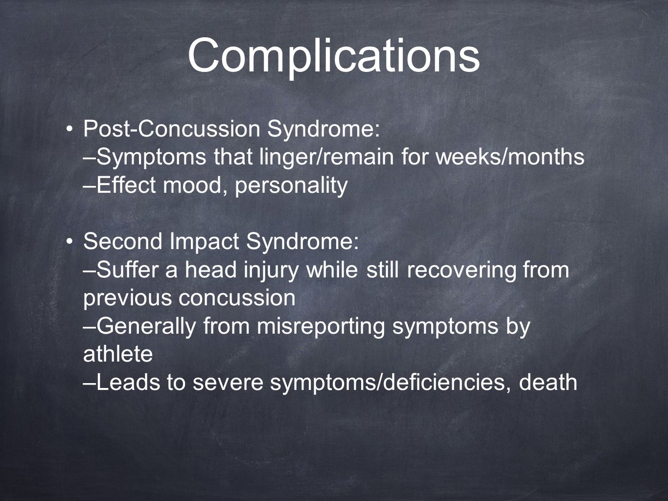 Complications Post-Concussion Syndrome: –Symptoms that linger/remain for weeks/months –Effect mood, personality Second Impact Syndrome: –Suffer a head injury while still recovering from previous concussion –Generally from misreporting symptoms by athlete –Leads to severe symptoms/deficiencies, death