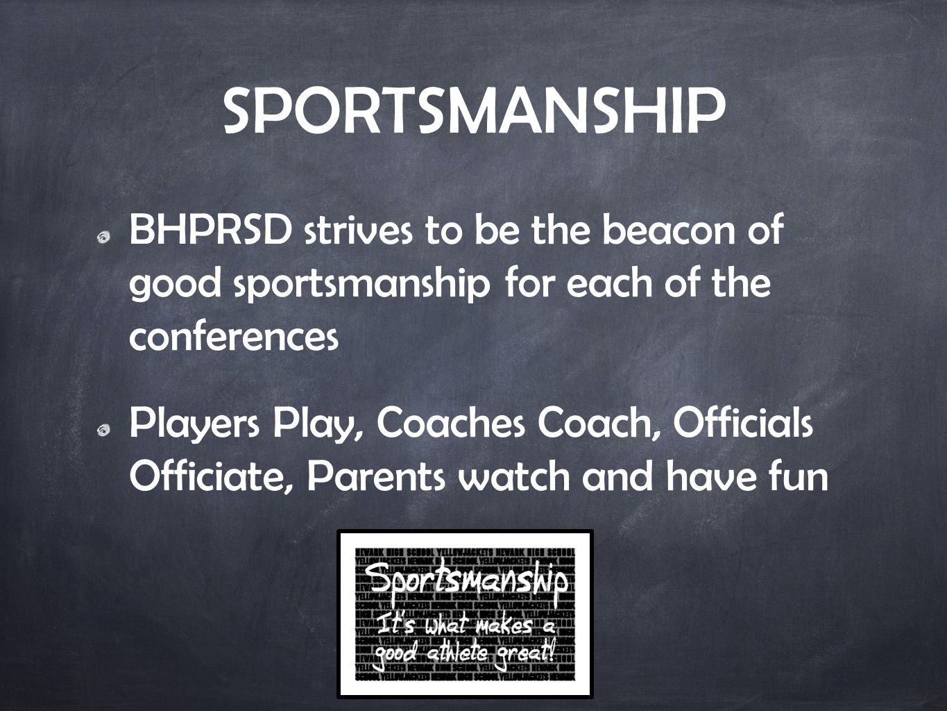 SPORTSMANSHIP BHPRSD strives to be the beacon of good sportsmanship for each of the conferences Players Play, Coaches Coach, Officials Officiate, Parents watch and have fun