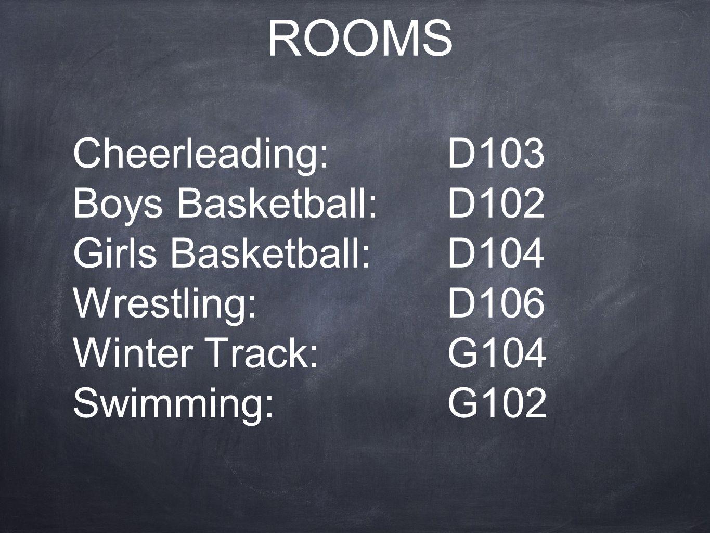 ROOMS Cheerleading:D103 Boys Basketball: D102 Girls Basketball: D104 Wrestling: D106 Winter Track: G104 Swimming: G102