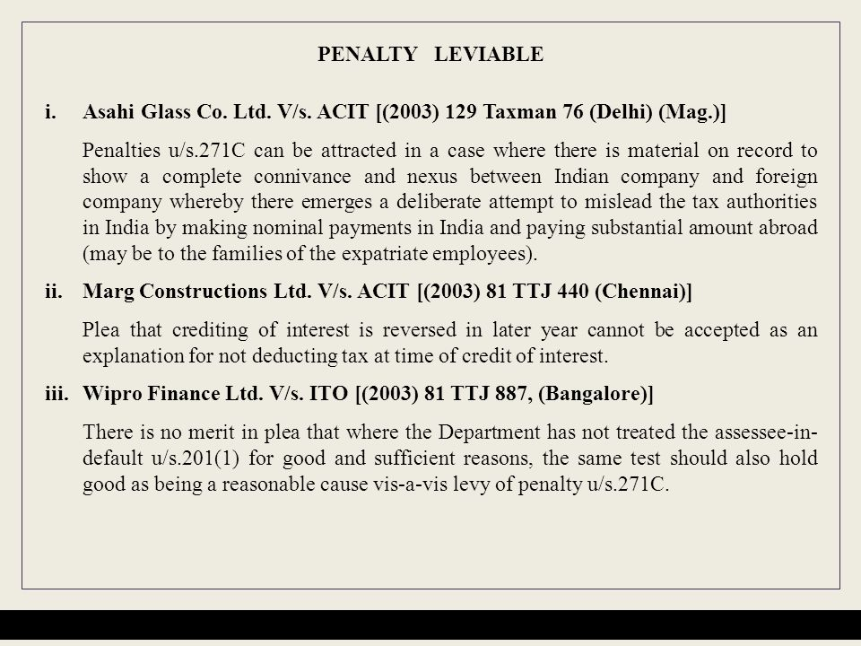 PENALTY LEVIABLE i.Asahi Glass Co. Ltd. V/s. ACIT [(2003) 129 Taxman 76 (Delhi) (Mag.)] Penalties u/s.271C can be attracted in a case where there is m