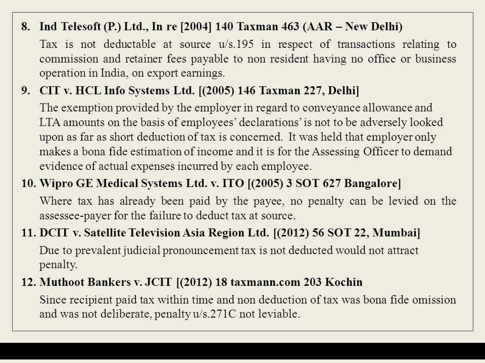 8.Ind Telesoft (P.) Ltd., In re [2004] 140 Taxman 463 (AAR – New Delhi) Tax is not deductable at source u/s.195 in respect of transactions relating to commission and retainer fees payable to non resident having no office or business operation in India, on export earnings.