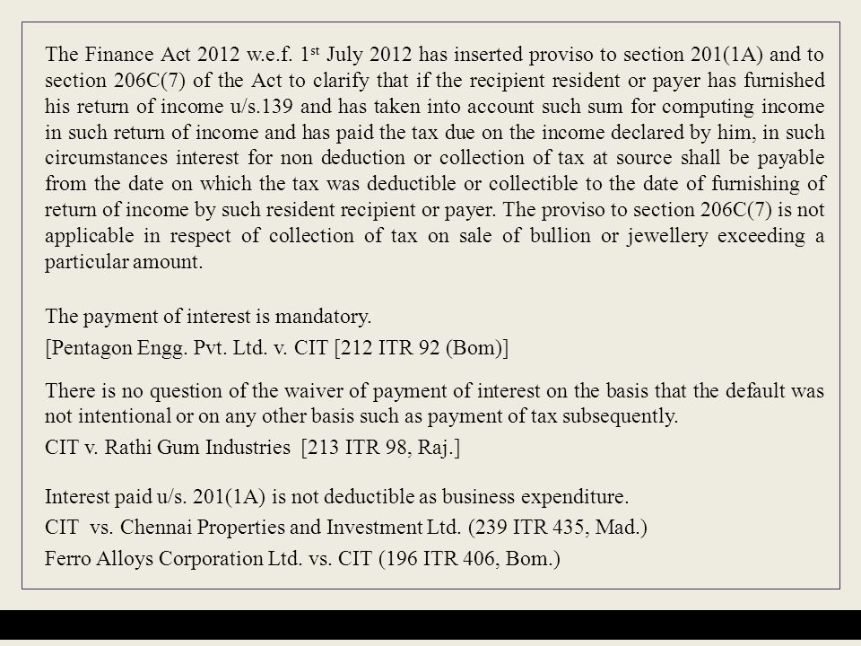 The Finance Act 2012 w.e.f. 1 st July 2012 has inserted proviso to section 201(1A) and to section 206C(7) of the Act to clarify that if the recipient