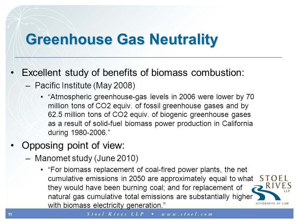 11 Greenhouse Gas Neutrality Excellent study of benefits of biomass combustion: –Pacific Institute (May 2008) Atmospheric greenhouse-gas levels in 2006 were lower by 70 million tons of CO2 equiv.