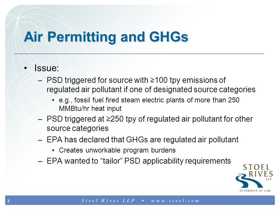 2 Air Permitting and GHGs Issue: –PSD triggered for source with ≥100 tpy emissions of regulated air pollutant if one of designated source categories e.g., fossil fuel fired steam electric plants of more than 250 MMBtu/hr heat input –PSD triggered at ≥250 tpy of regulated air pollutant for other source categories –EPA has declared that GHGs are regulated air pollutant Creates unworkable program burdens –EPA wanted to tailor PSD applicability requirements