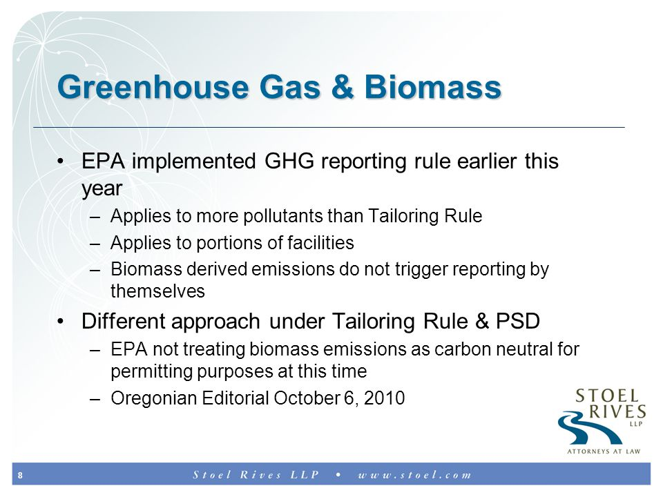 8 Greenhouse Gas & Biomass EPA implemented GHG reporting rule earlier this year –Applies to more pollutants than Tailoring Rule –Applies to portions of facilities –Biomass derived emissions do not trigger reporting by themselves Different approach under Tailoring Rule & PSD –EPA not treating biomass emissions as carbon neutral for permitting purposes at this time –Oregonian Editorial October 6, 2010