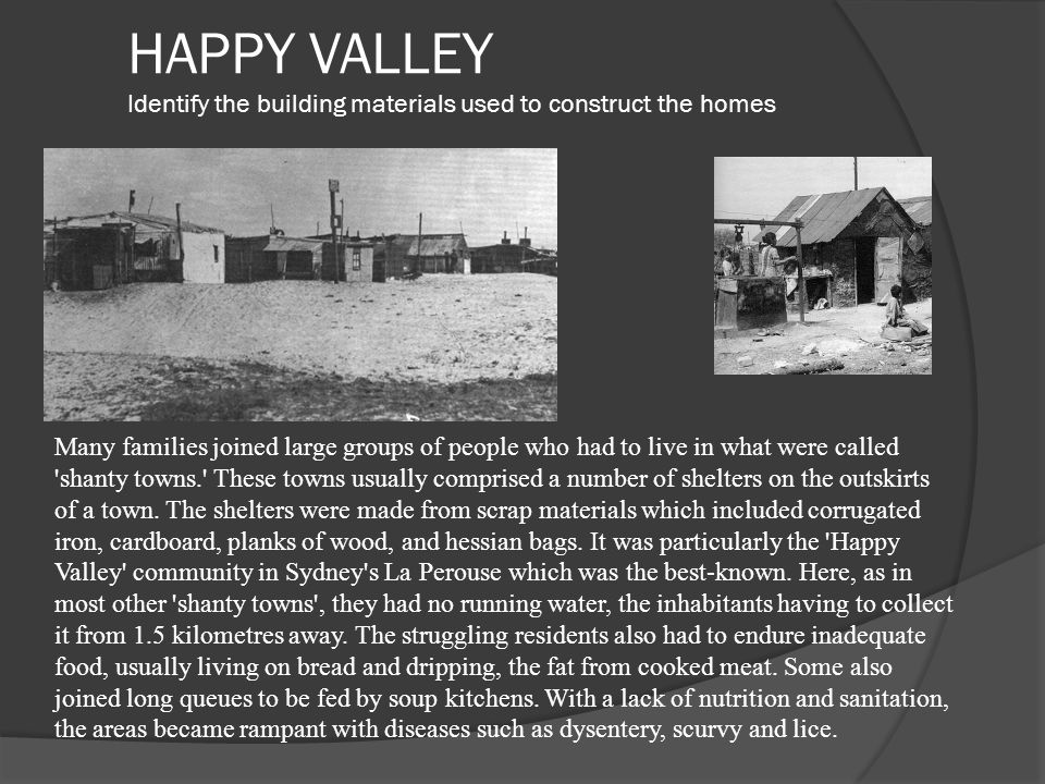 HAPPY VALLEY Identify the building materials used to construct the homes Many families joined large groups of people who had to live in what were called shanty towns. These towns usually comprised a number of shelters on the outskirts of a town.