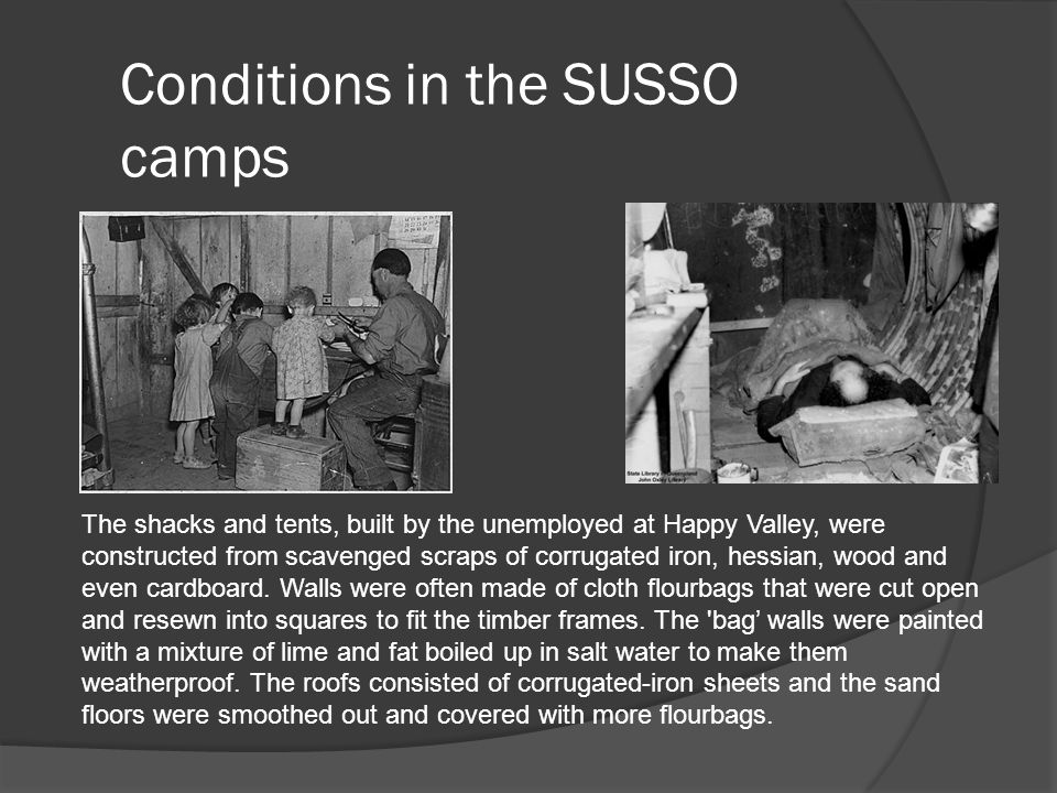 Conditions in the SUSSO camps The shacks and tents, built by the unemployed at Happy Valley, were constructed from scavenged scraps of corrugated iron, hessian, wood and even cardboard.