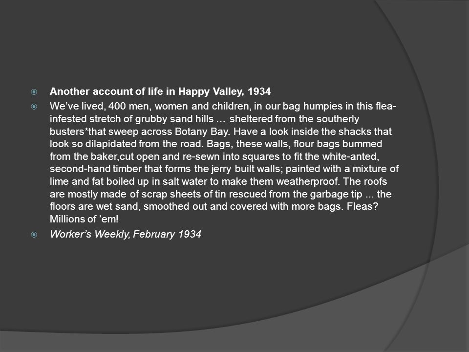  Another account of life in Happy Valley, 1934  We've lived, 400 men, women and children, in our bag humpies in this flea- infested stretch of grubby sand hills … sheltered from the southerly busters*that sweep across Botany Bay.