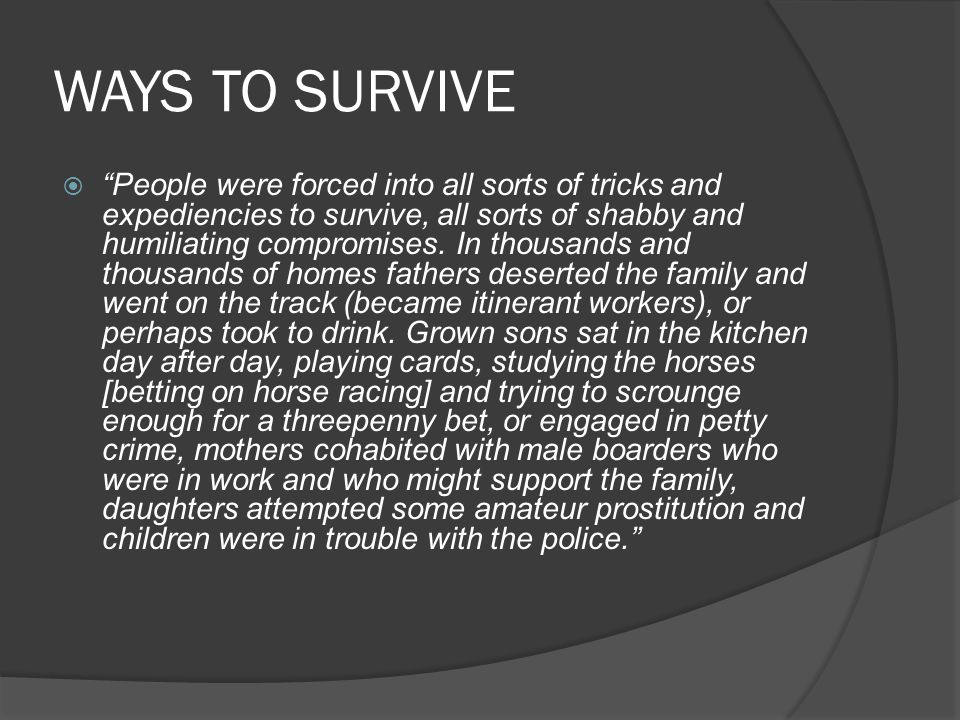 WAYS TO SURVIVE  People were forced into all sorts of tricks and expediencies to survive, all sorts of shabby and humiliating compromises.