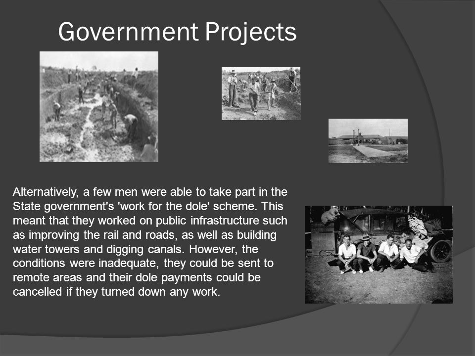 Government Projects Alternatively, a few men were able to take part in the State government s work for the dole scheme.