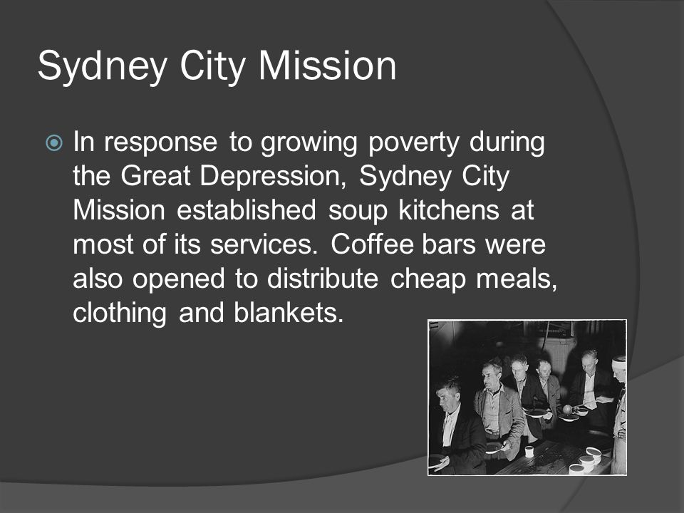 Sydney City Mission  In response to growing poverty during the Great Depression, Sydney City Mission established soup kitchens at most of its services.