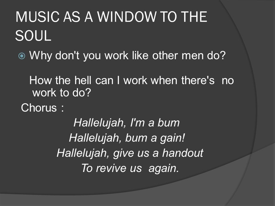 MUSIC AS A WINDOW TO THE SOUL  Why don t you work like other men do.