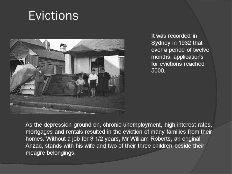Evictions As the depression ground on, chronic unemployment, high interest rates, mortgages and rentals resulted in the eviction of many families from their homes.