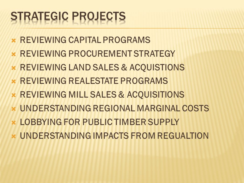  REVIEWING CAPITAL PROGRAMS  REVIEWING PROCUREMENT STRATEGY  REVIEWING LAND SALES & ACQUISTIONS  REVIEWING REALESTATE PROGRAMS  REVIEWING MILL SALES & ACQUISITIONS  UNDERSTANDING REGIONAL MARGINAL COSTS  LOBBYING FOR PUBLIC TIMBER SUPPLY  UNDERSTANDING IMPACTS FROM REGUALTION