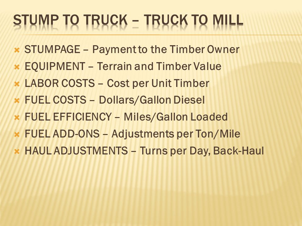  STUMPAGE – Payment to the Timber Owner  EQUIPMENT – Terrain and Timber Value  LABOR COSTS – Cost per Unit Timber  FUEL COSTS – Dollars/Gallon Diesel  FUEL EFFICIENCY – Miles/Gallon Loaded  FUEL ADD-ONS – Adjustments per Ton/Mile  HAUL ADJUSTMENTS – Turns per Day, Back-Haul
