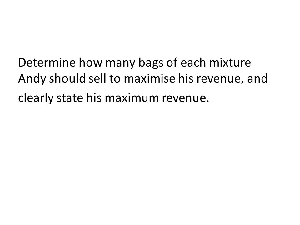 Determine how many bags of each mixture Andy should sell to maximise his revenue, and clearly state his maximum revenue.
