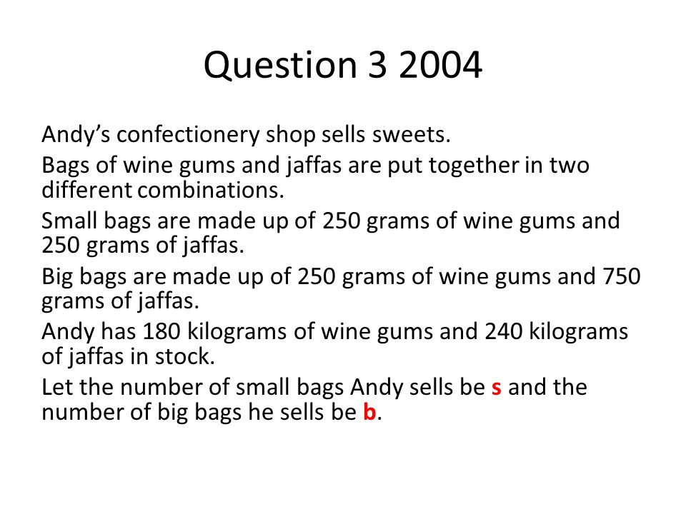 Question 3 2004 Andy's confectionery shop sells sweets. Bags of wine gums and jaffas are put together in two different combinations. Small bags are ma