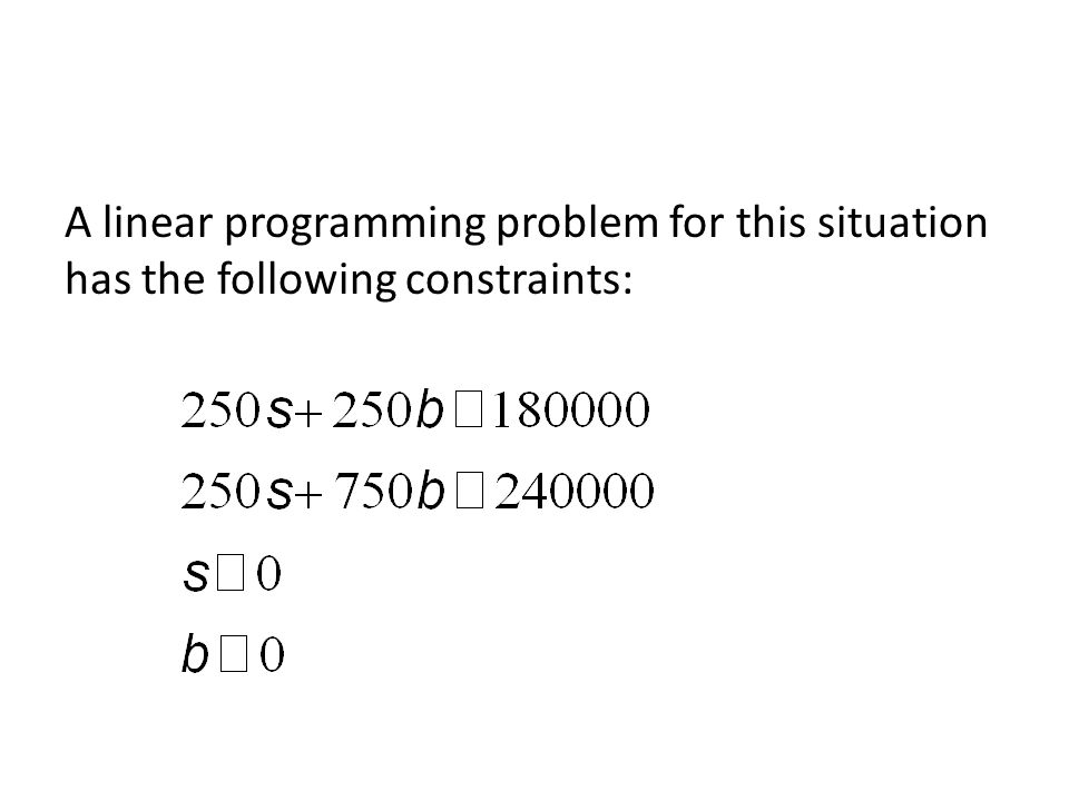 A linear programming problem for this situation has the following constraints: