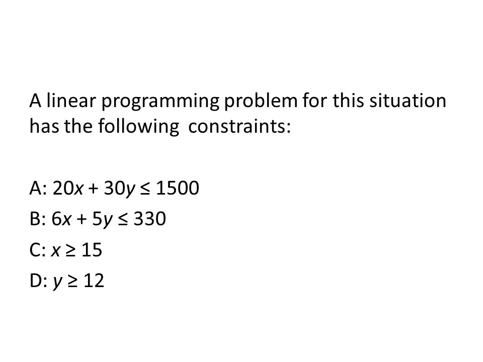 A linear programming problem for this situation has the following constraints: A: 20x + 30y ≤ 1500 B: 6x + 5y ≤ 330 C: x ≥ 15 D: y ≥ 12