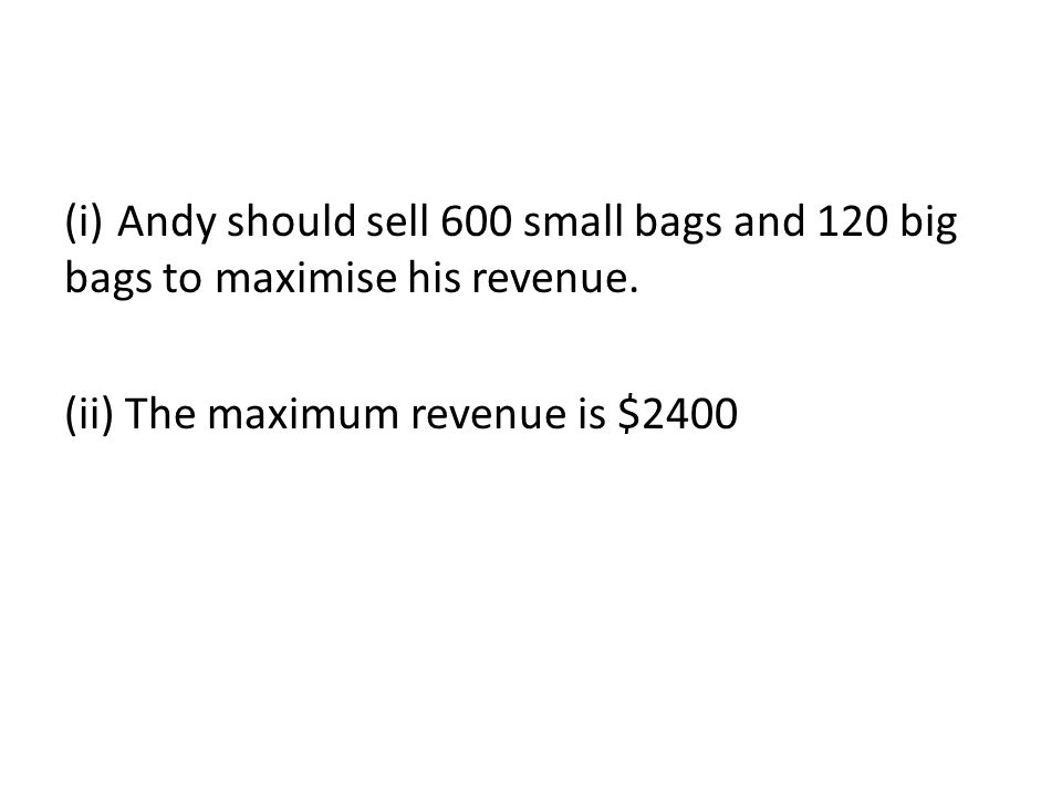 (i)Andy should sell 600 small bags and 120 big bags to maximise his revenue.
