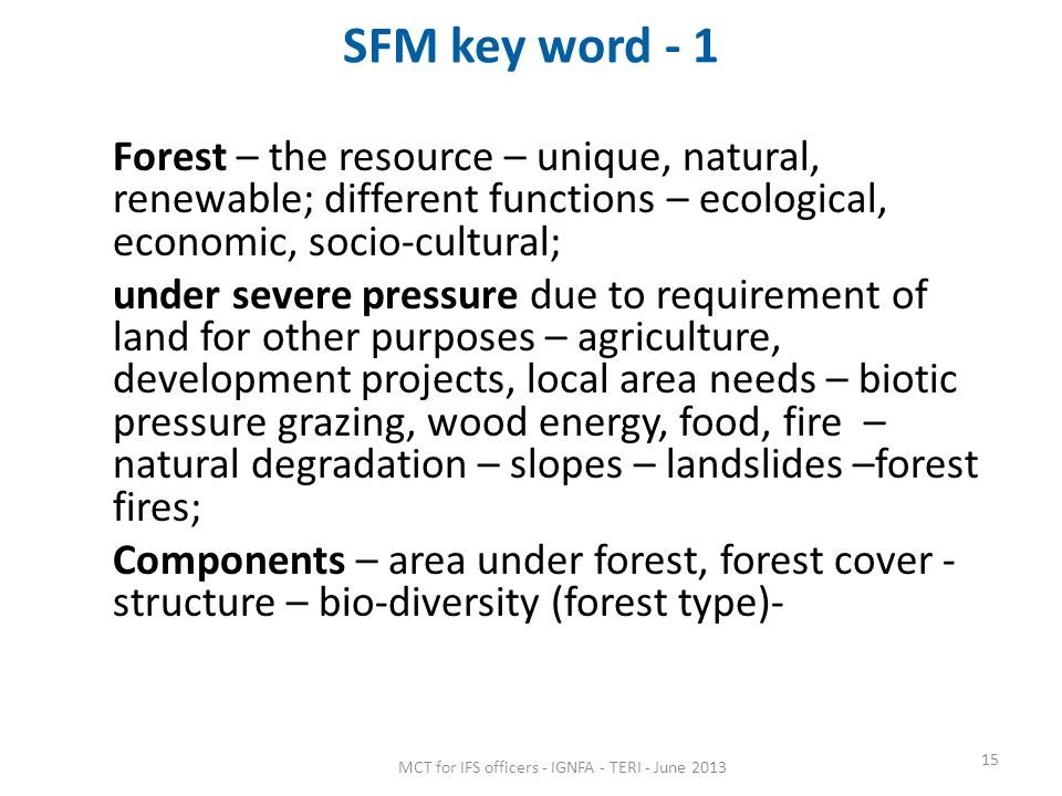 SFM key word - 1 Forest – the resource – unique, natural, renewable; different functions – ecological, economic, socio-cultural; under severe pressure due to requirement of land for other purposes – agriculture, development projects, local area needs – biotic pressure grazing, wood energy, food, fire – natural degradation – slopes – landslides –forest fires; Components – area under forest, forest cover - structure – bio-diversity (forest type)- 15 MCT for IFS officers - IGNFA - TERI - June 2013