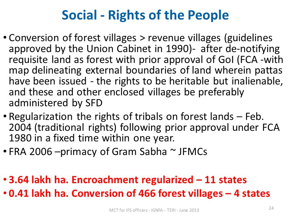 Social - Rights of the People Conversion of forest villages > revenue villages (guidelines approved by the Union Cabinet in 1990)- after de-notifying requisite land as forest with prior approval of GoI (FCA -with map delineating external boundaries of land wherein pattas have been issued - the rights to be heritable but inalienable, and these and other enclosed villages be preferably administered by SFD Regularization the rights of tribals on forest lands – Feb.
